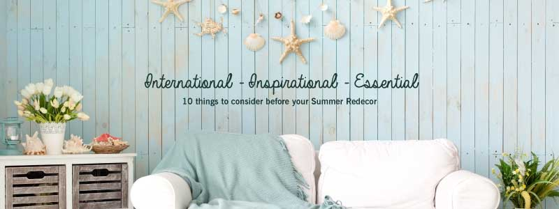 International – Inspirational – Essential : 10 things to consider before your Summer Redecor